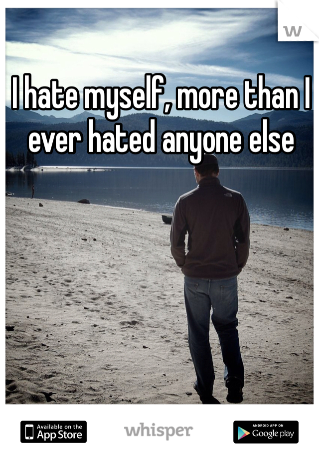 I hate myself, more than I ever hated anyone else