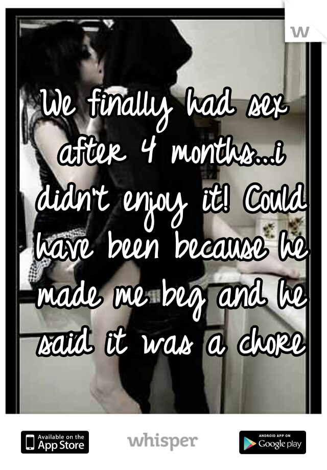 We finally had sex after 4 months...i didn't enjoy it! Could have been because he made me beg and he said it was a chore