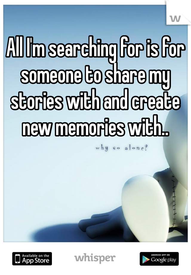 All I'm searching for is for someone to share my stories with and create new memories with..