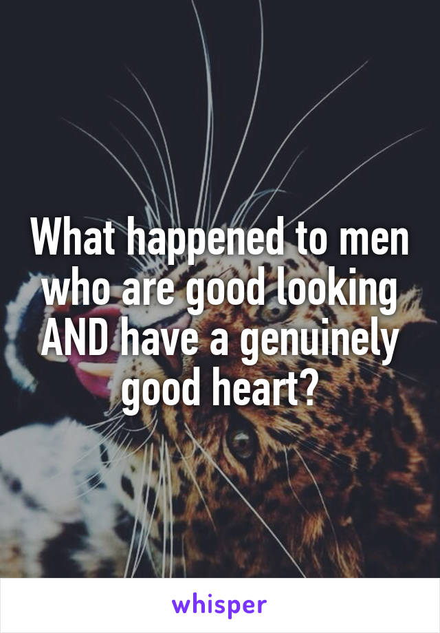 What happened to men who are good looking AND have a genuinely good heart?