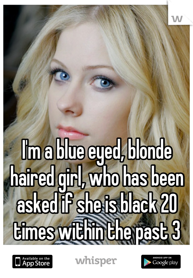 I'm a blue eyed, blonde haired girl, who has been asked if she is black 20 times within the past 3 months.