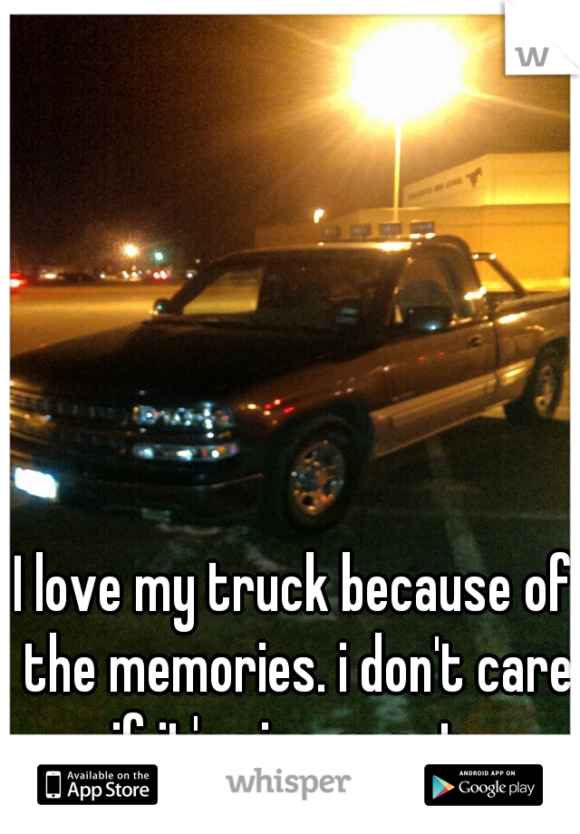 I love my truck because of the memories. i don't care if it's nice or not.