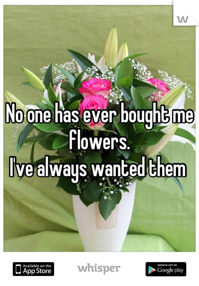 No one has ever bought me flowers.  I've always wanted them