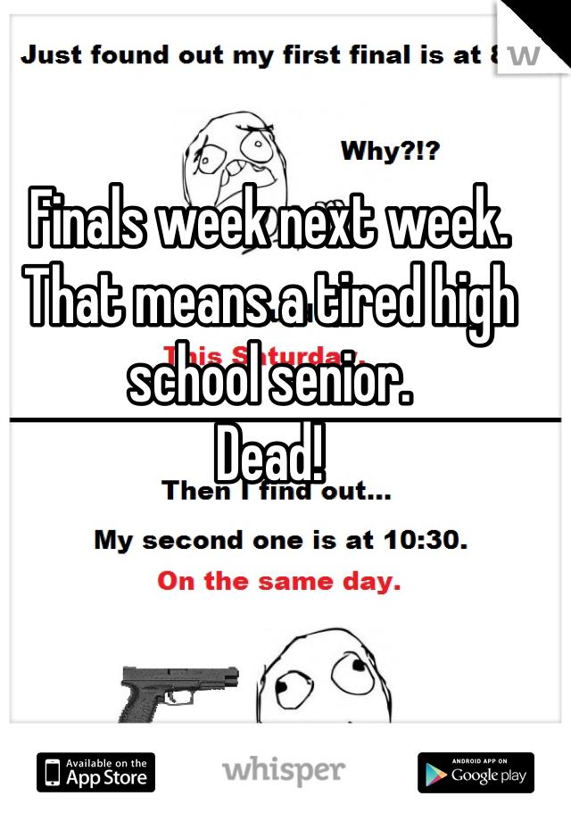 Finals week next week. That means a tired high school senior.  Dead!