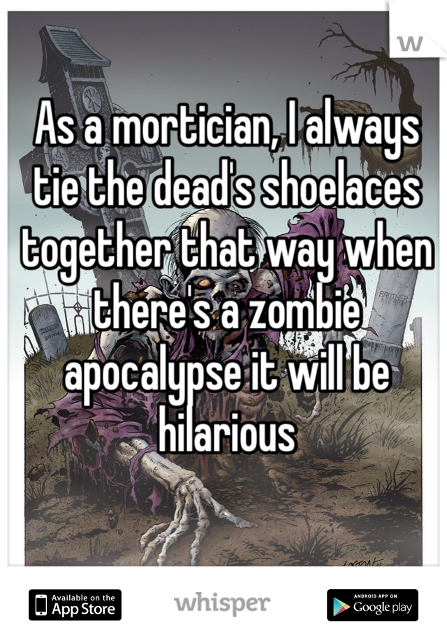 As a mortician, I always tie the dead's shoelaces together that way when there's a zombie apocalypse it will be hilarious