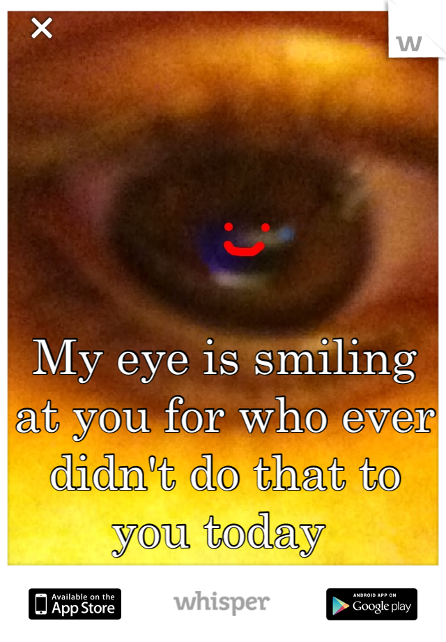 My eye is smiling  at you for who ever didn't do that to you today