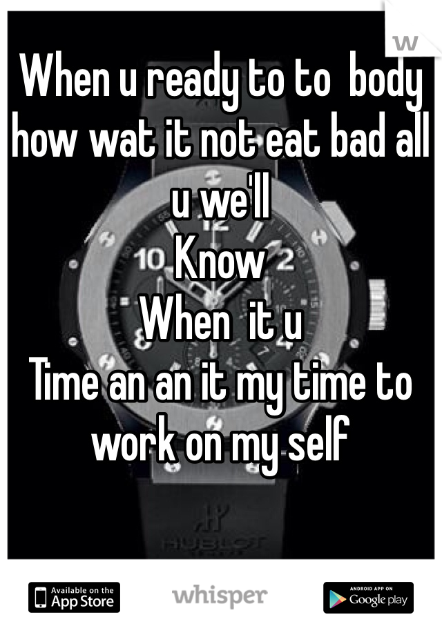 When u ready to to  body how wat it not eat bad all u we'll   Know When  it u Time an an it my time to  work on my self
