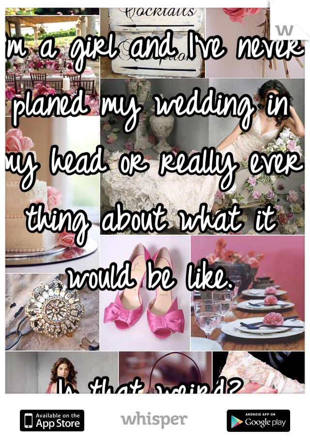 I'm a girl and I've never planed my wedding in my head or really ever thing about what it would be like.   Is that weird?