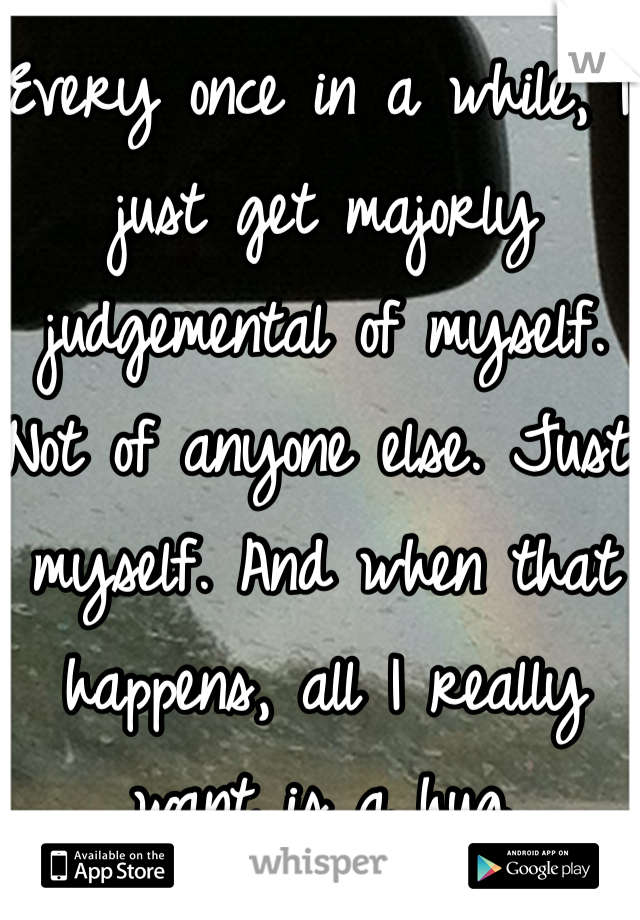 Every once in a while, I just get majorly judgemental of myself. Not of anyone else. Just myself. And when that happens, all I really want is a hug.