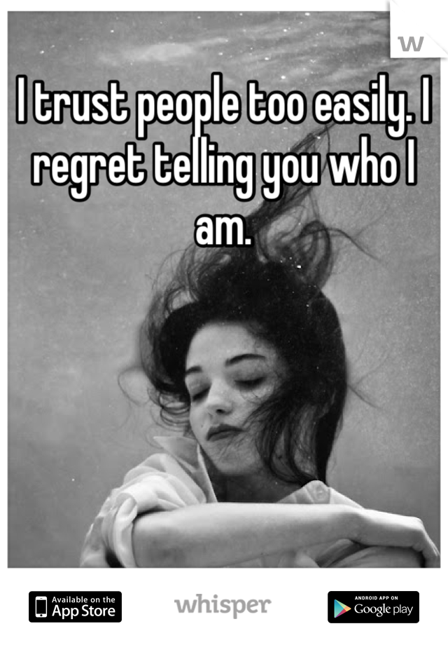 I trust people too easily. I regret telling you who I am.