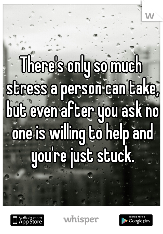 There's only so much stress a person can take, but even after you ask no one is willing to help and you're just stuck.