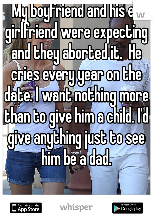 My boyfriend and his ex girlfriend were expecting and they aborted it.  He cries every year on the date. I want nothing more than to give him a child. I'd give anything just to see him be a dad.