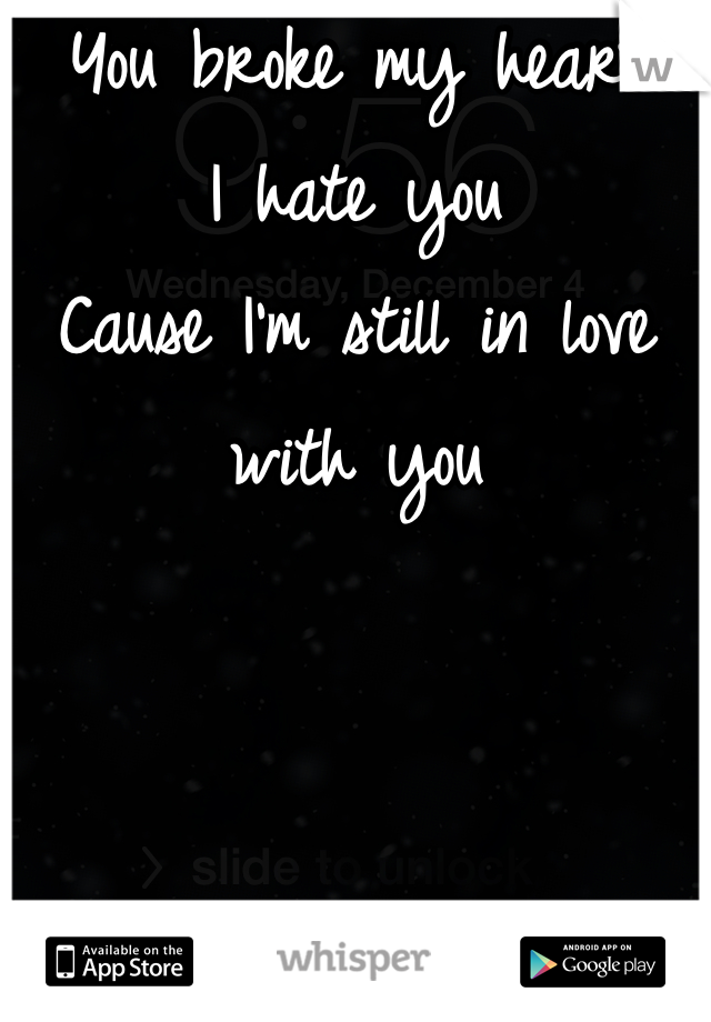 You broke my heart I hate you Cause I'm still in love with you