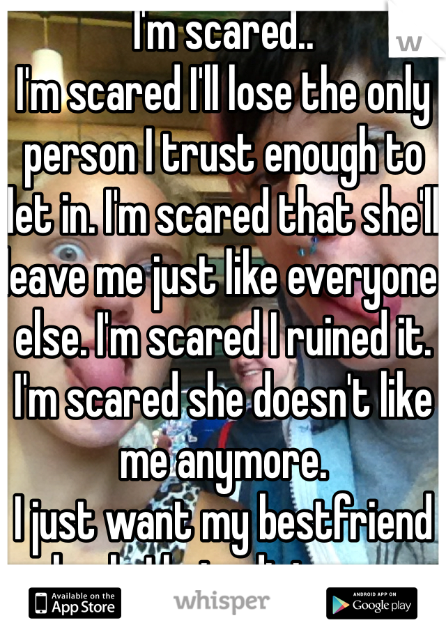 I'm scared.. I'm scared I'll lose the only person I trust enough to let in. I'm scared that she'll leave me just like everyone else. I'm scared I ruined it. I'm scared she doesn't like me anymore.  I just want my bestfriend back. I hate distance.