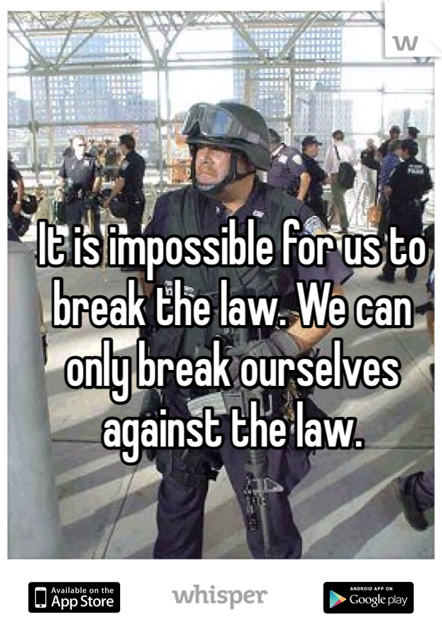 It is impossible for us to break the law. We can only break ourselves against the law.