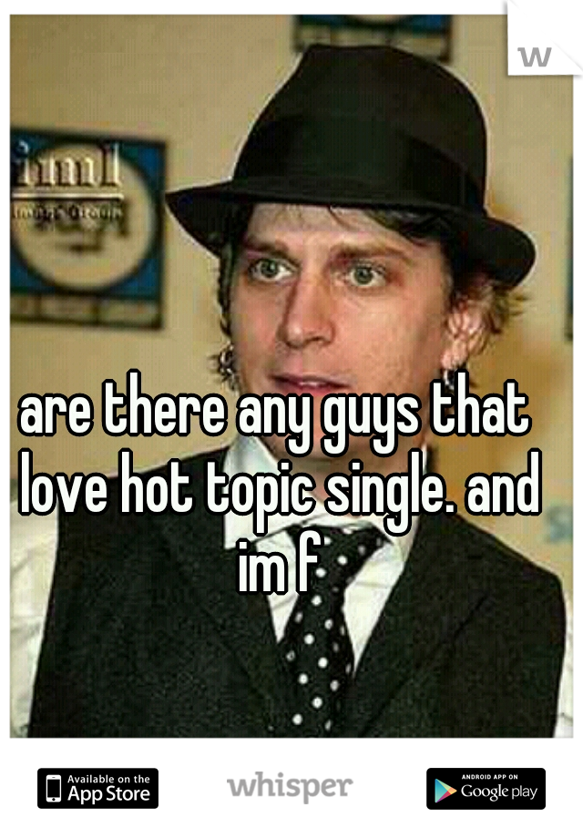 are there any guys that love hot topic single. and im f