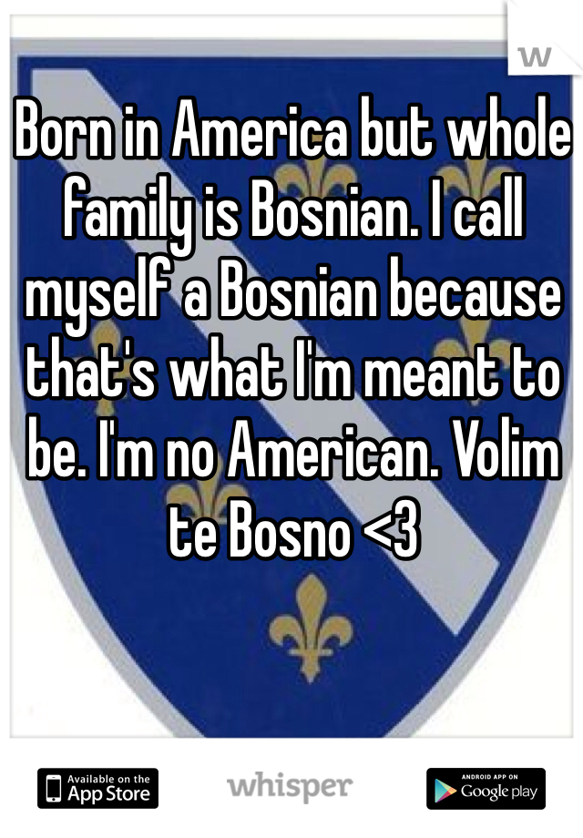 Born in America but whole family is Bosnian. I call myself a Bosnian because that's what I'm meant to be. I'm no American. Volim te Bosno <3