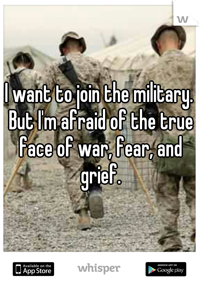I want to join the military. But I'm afraid of the true face of war, fear, and grief.