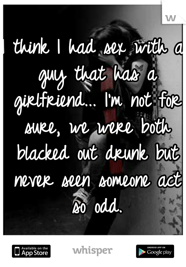 I think I had sex with a guy that has a girlfriend... I'm not for sure, we were both blacked out drunk but never seen someone act so odd.