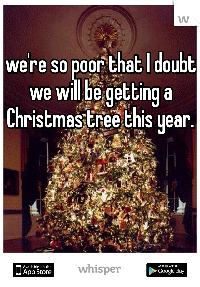 we're so poor that I doubt we will be getting a Christmas tree this year.