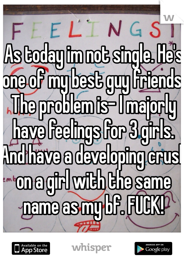 As today im not single. He's one of my best guy friends. The problem is- I majorly have feelings for 3 girls. And have a developing crush on a girl with the same name as my bf. FUCK!