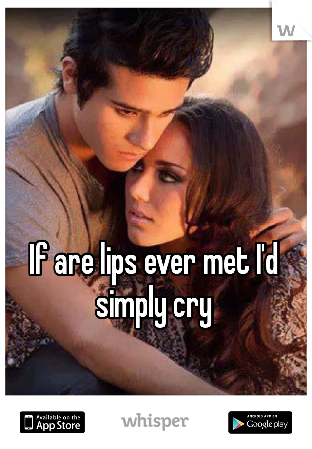 If are lips ever met I'd simply cry
