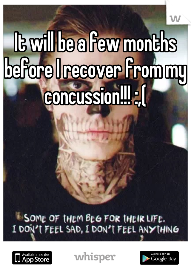 It will be a few months before I recover from my concussion!!! :,(