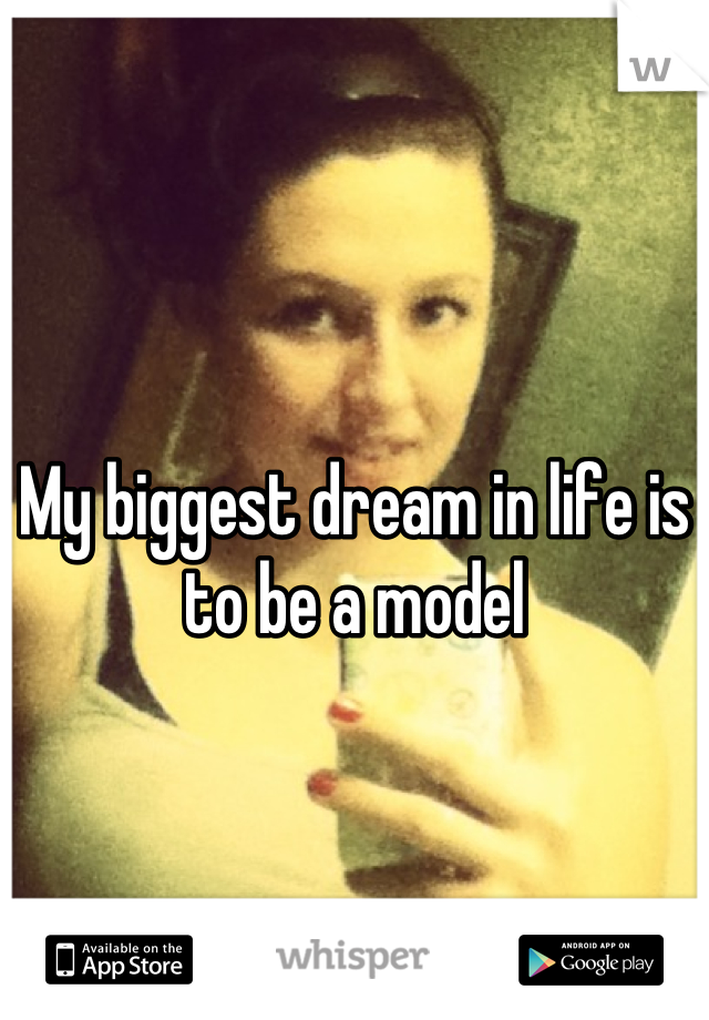 My biggest dream in life is to be a model