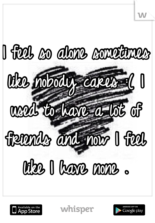 I feel so alone sometimes like nobody cares :( I used to have a lot of friends and now I feel like I have none .