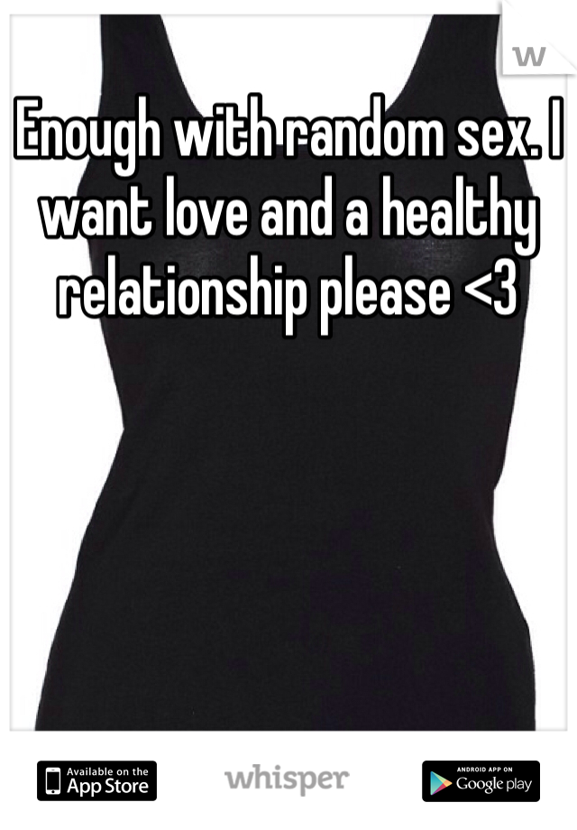 Enough with random sex. I want love and a healthy relationship please <3