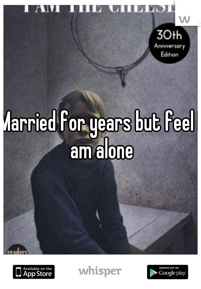 Married for years but feel I am alone