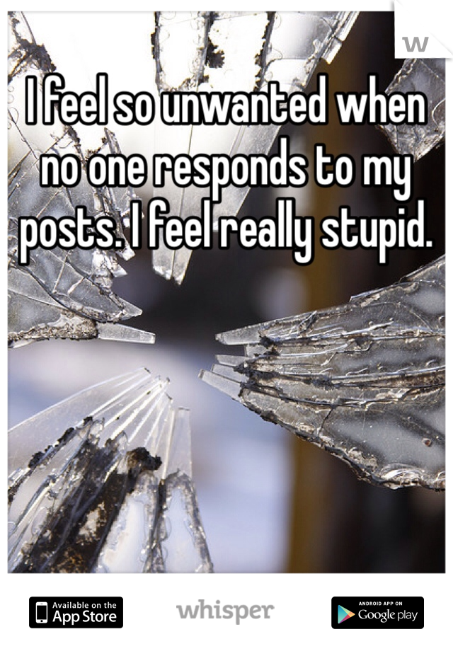I feel so unwanted when no one responds to my posts. I feel really stupid.
