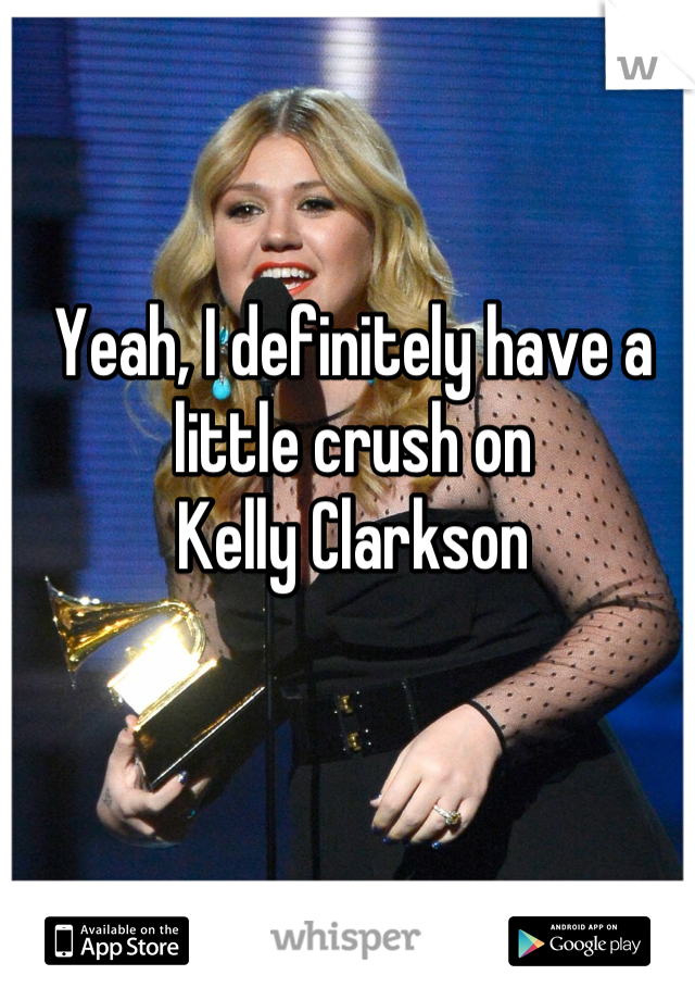 Yeah, I definitely have a little crush on                                               Kelly Clarkson