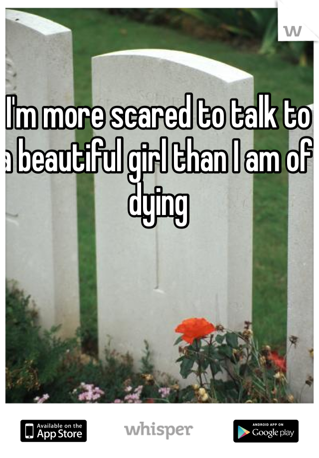 I'm more scared to talk to a beautiful girl than I am of dying
