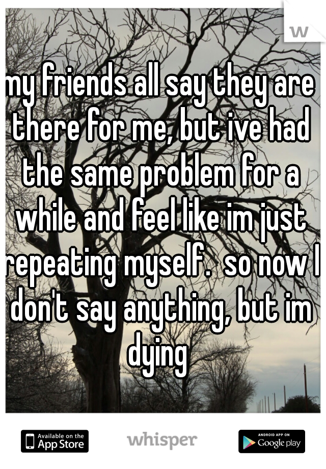 my friends all say they are there for me, but ive had the same problem for a while and feel like im just repeating myself.  so now I don't say anything, but im dying