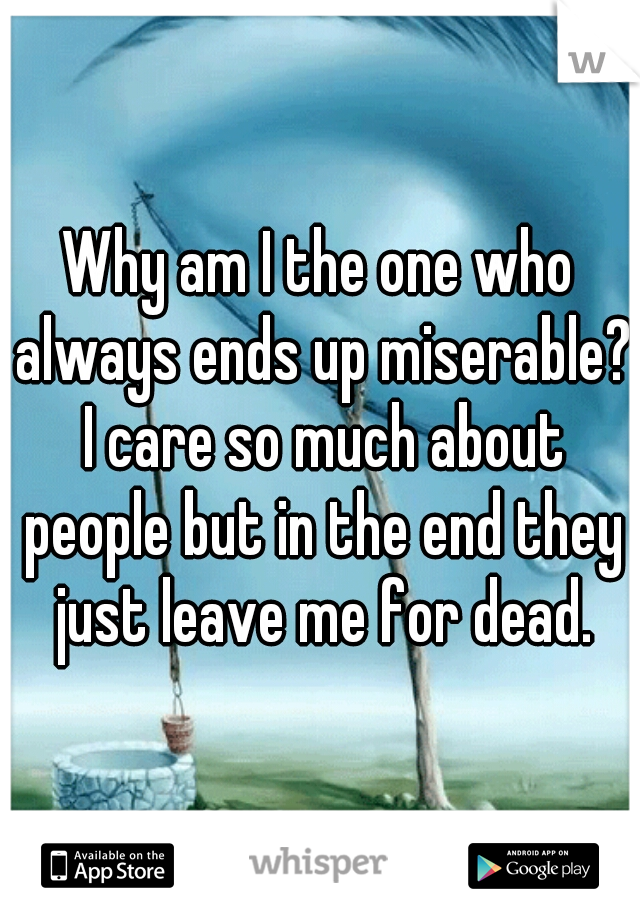 Why am I the one who always ends up miserable? I care so much about people but in the end they just leave me for dead.