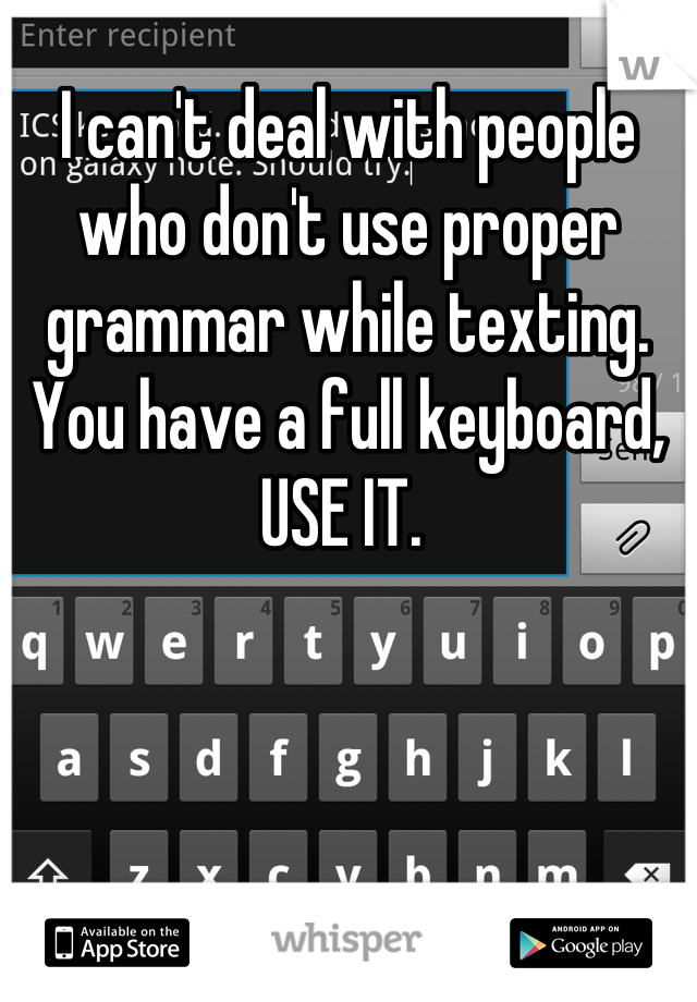 I can't deal with people who don't use proper grammar while texting. You have a full keyboard, USE IT.