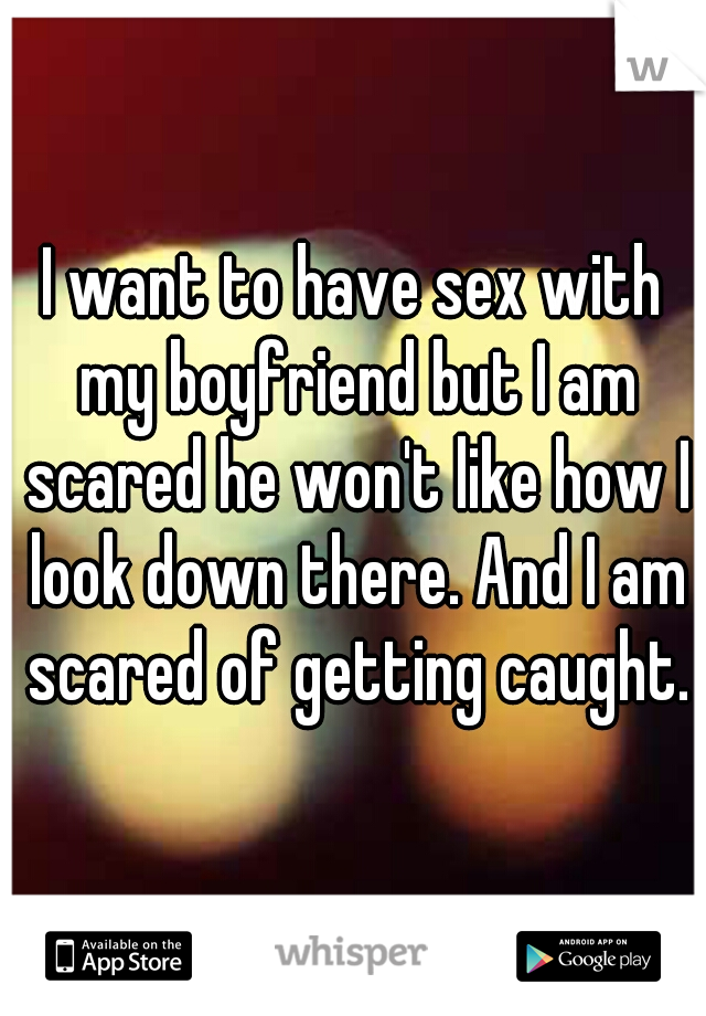 I want to have sex with my boyfriend but I am scared he won't like how I look down there. And I am scared of getting caught.