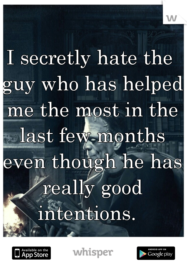 I secretly hate the guy who has helped me the most in the last few months even though he has really good intentions.