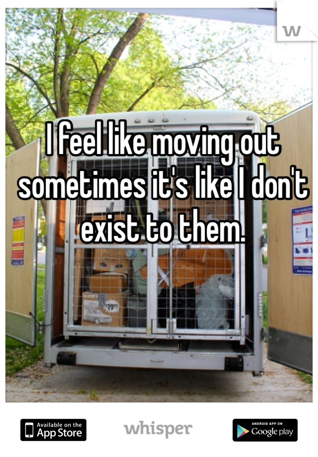 I feel like moving out sometimes it's like I don't exist to them.