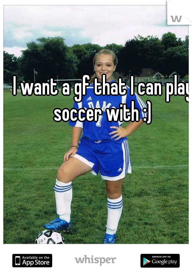 I want a gf that I can play soccer with :)