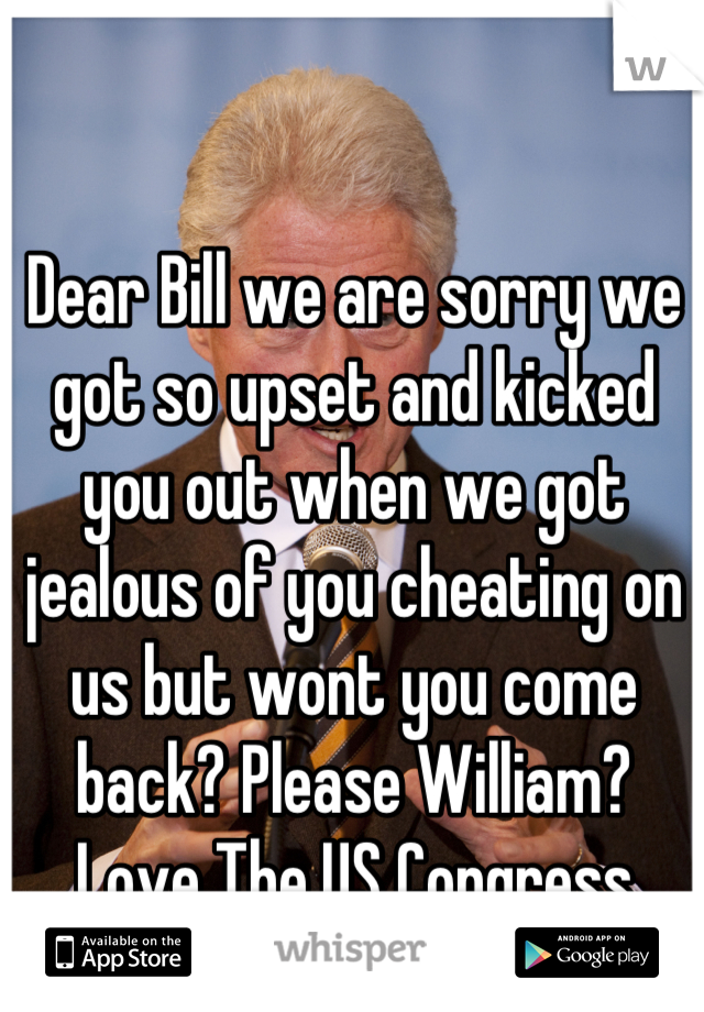 Dear Bill we are sorry we got so upset and kicked you out when we got jealous of you cheating on us but wont you come back? Please William?  Love The US Congress
