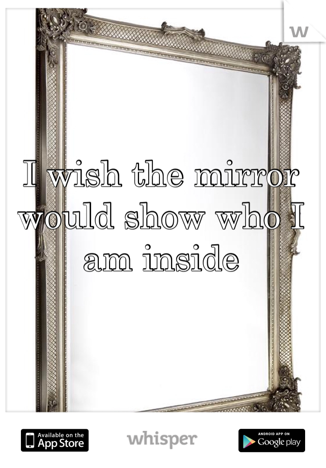 I wish the mirror would show who I am inside