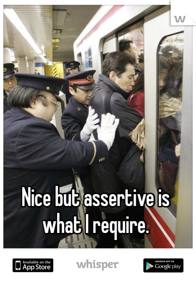 Nice but assertive is what I require.
