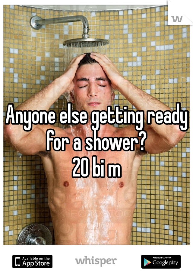 Anyone else getting ready for a shower?  20 bi m