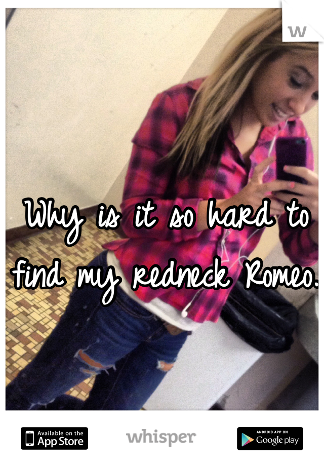 Why is it so hard to find my redneck Romeo.