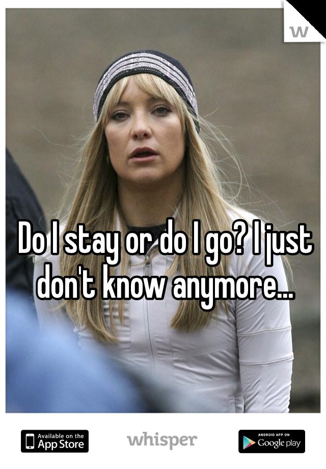 Do I stay or do I go? I just don't know anymore...
