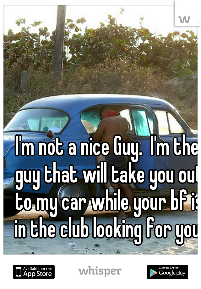 I'm not a nice Guy.  I'm the guy that will take you out to my car while your bf is in the club looking for you.