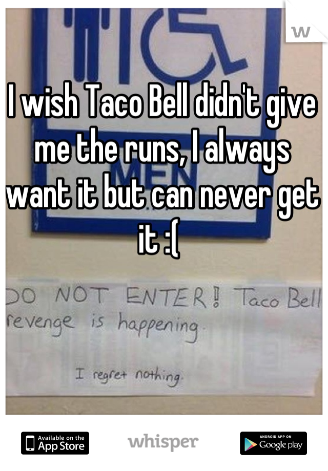 I wish Taco Bell didn't give me the runs, I always want it but can never get it :(