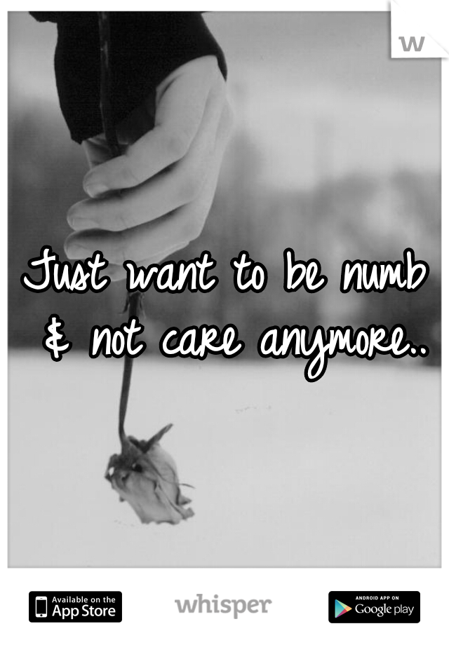 Just want to be numb & not care anymore..